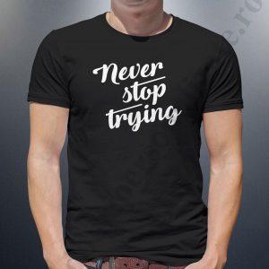 Tricou cu mesaj Never Stop Trying, tricouri cu mesaje motivationale, idei cadouri personalizate