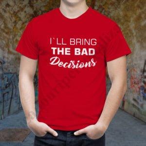 Tricou Bring the Bad Decisions, tricouri BFF, idei cadouri personalizate